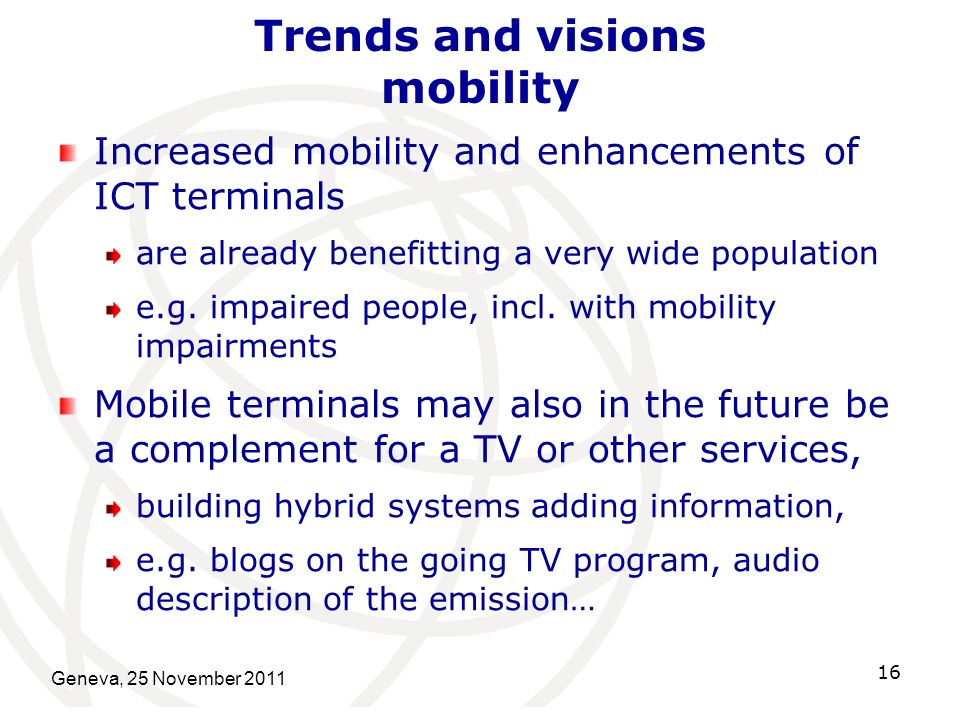 Geneva, 25 November 2011 16 Trends and visions mobility Increased mobility and enhancements of ICT terminals are already benefitting a very wide population e.g.
