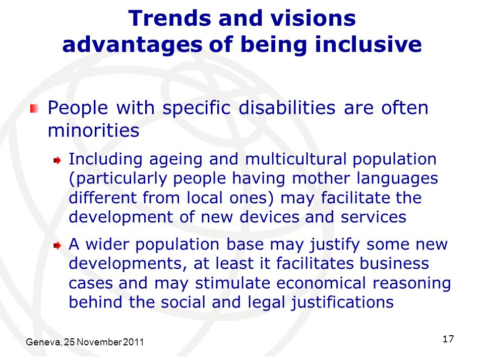 Geneva, 25 November 2011 17 Trends and visions advantages of being inclusive People with specific disabilities are often minorities Including ageing and multicultural population (particularly people having mother languages different from local ones) may facilitate the development of new devices and services A wider population base may justify some new developments, at least it facilitates business cases and may stimulate economical reasoning behind the social and legal justifications