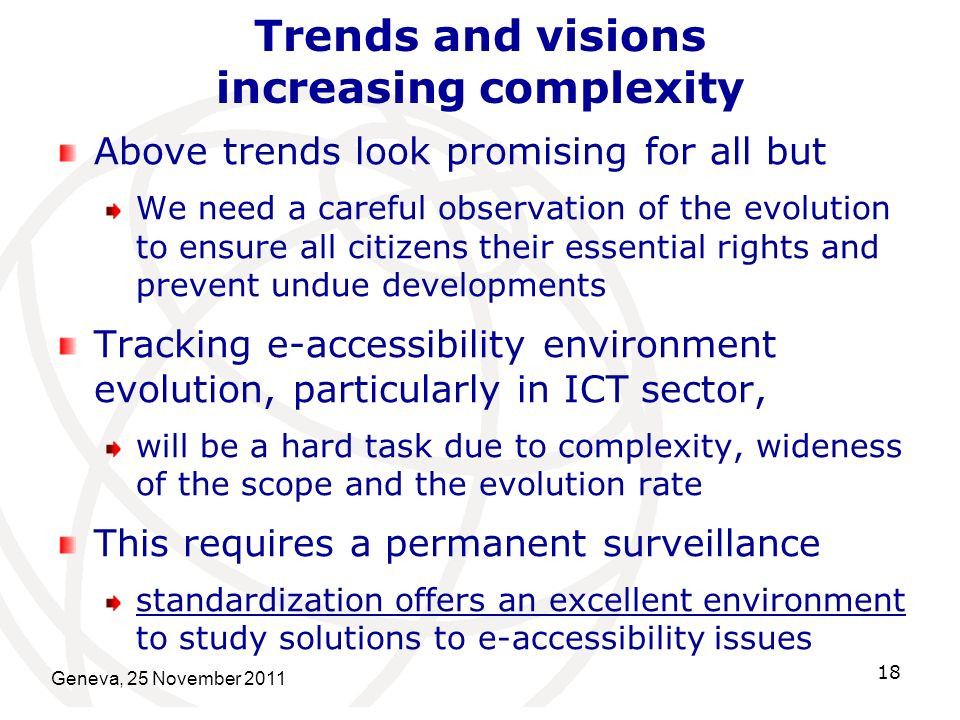 Geneva, 25 November 2011 18 Trends and visions increasing complexity Above trends look promising for all but We need a careful observation of the evolution to ensure all citizens their essential rights and prevent undue developments Tracking e-accessibility environment evolution, particularly in ICT sector, will be a hard task due to complexity, wideness of the scope and the evolution rate This requires a permanent surveillance standardization offers an excellent environment to study solutions to e-accessibility issues