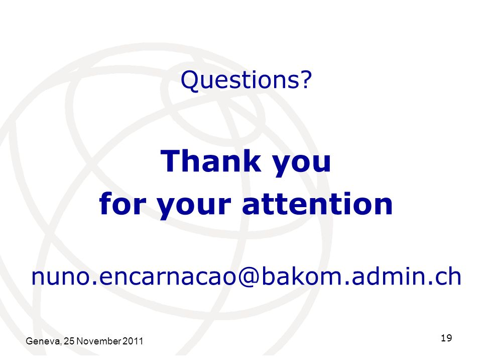 Geneva, 25 November 2011 19 Questions Thank you for your attention nuno.encarnacao@bakom.admin.ch