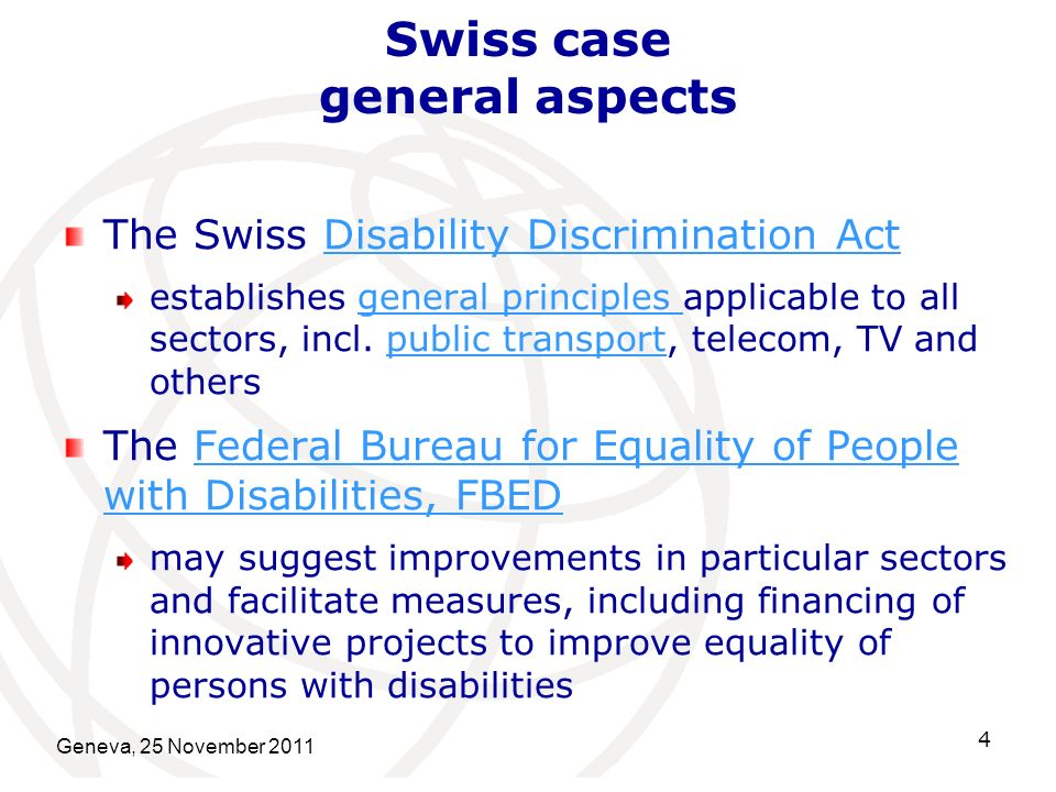 Geneva, 25 November 2011 4 Swiss case general aspects The Swiss Disability Discrimination ActDisability Discrimination Act establishes general principles applicable to all sectors, incl.