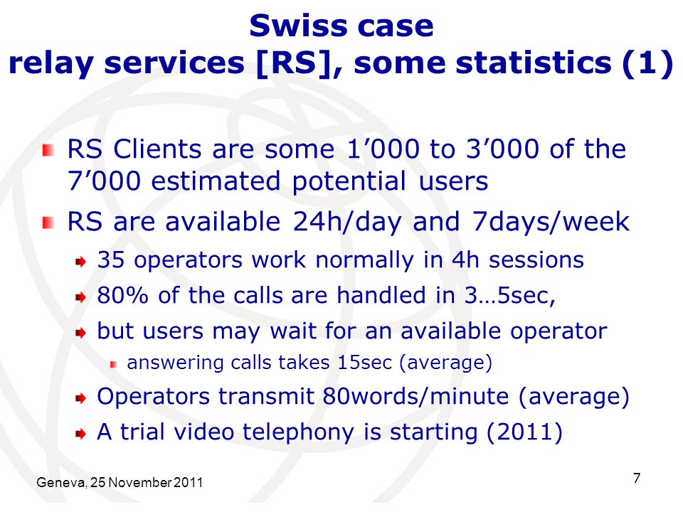Geneva, 25 November 2011 7 Swiss case relay services [RS], some statistics (1) RS Clients are some 1000 to 3000 of the 7000 estimated potential users RS are available 24h/day and 7days/week 35 operators work normally in 4h sessions 80% of the calls are handled in 3…5sec, but users may wait for an available operator answering calls takes 15sec (average) Operators transmit 80words/minute (average) A trial video telephony is starting (2011)