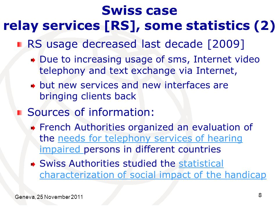 Geneva, 25 November 2011 8 Swiss case relay services [RS], some statistics (2) RS usage decreased last decade [2009] Due to increasing usage of sms, Internet video telephony and text exchange via Internet, but new services and new interfaces are bringing clients back Sources of information: French Authorities organized an evaluation of the needs for telephony services of hearing impaired persons in different countriesneeds for telephony services of hearing impaired Swiss Authorities studied the statistical characterization of social impact of the handicapstatistical characterization of social impact of the handicap
