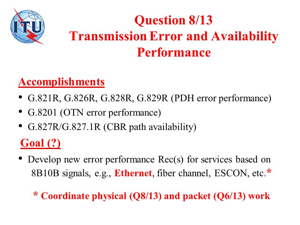 Question 8/13 Transmission Error and Availability Performance Accomplishments G.821R, G.826R, G.828R, G.829R (PDH error performance) G.8201 (OTN error