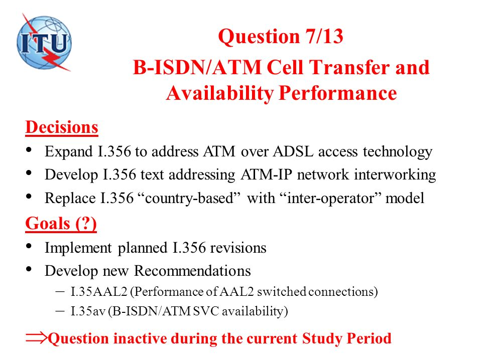 Question 7/13 B-ISDN/ATM Cell Transfer and Availability Performance Decisions Expand I.356 to address ATM over ADSL access technology Develop I.356 te
