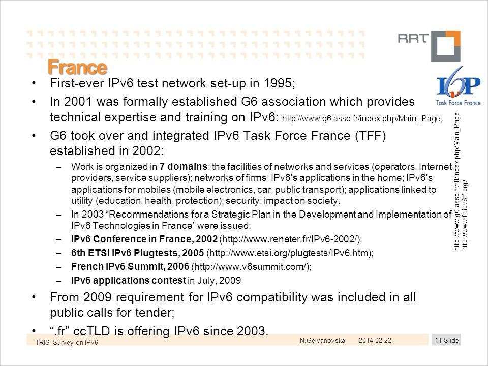 N.Gelvanovska France First-ever IPv6 test network set-up in 1995; In 2001 was formally established G6 association which provides technical expertise and training on IPv6: http://www.g6.asso.fr/index.php/Main_Page; G6 took over and integrated IPv6 Task Force France (TFF) established in 2002: –Work is organized in 7 domains: the facilities of networks and services (operators, Internet providers, service suppliers); networks of firms; IPv6 s applications in the home; IPv6 s applications for mobiles (mobile electronics, car, public transport); applications linked to utility (education, health, protection); security; impact on society.