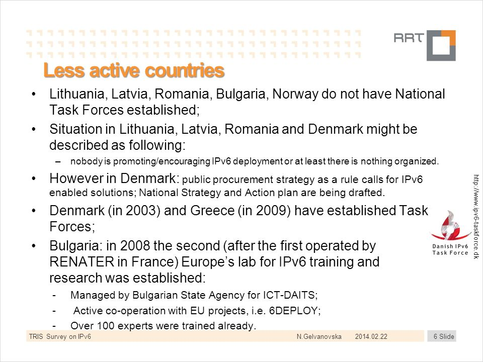 N.Gelvanovska Less active countries Lithuania, Latvia, Romania, Bulgaria, Norway do not have National Task Forces established; Situation in Lithuania, Latvia, Romania and Denmark might be described as following: –nobody is promoting/encouraging IPv6 deployment or at least there is nothing organized.