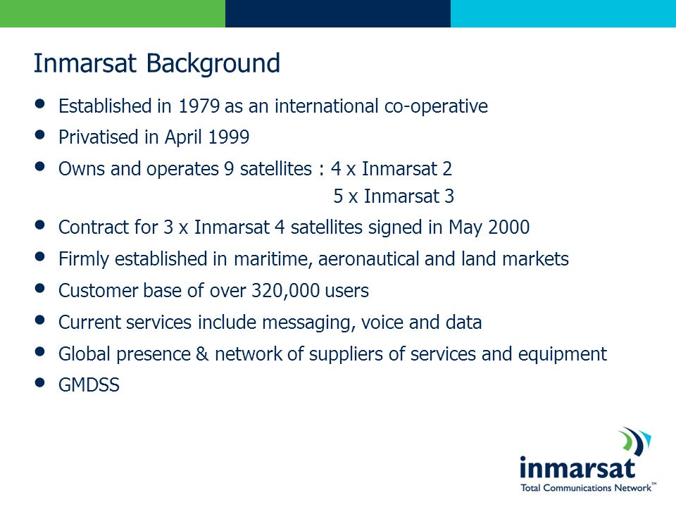 Inmarsat Background Established in 1979 as an international co-operative Privatised in April 1999 Owns and operates 9 satellites : 4 x Inmarsat 2 5 x