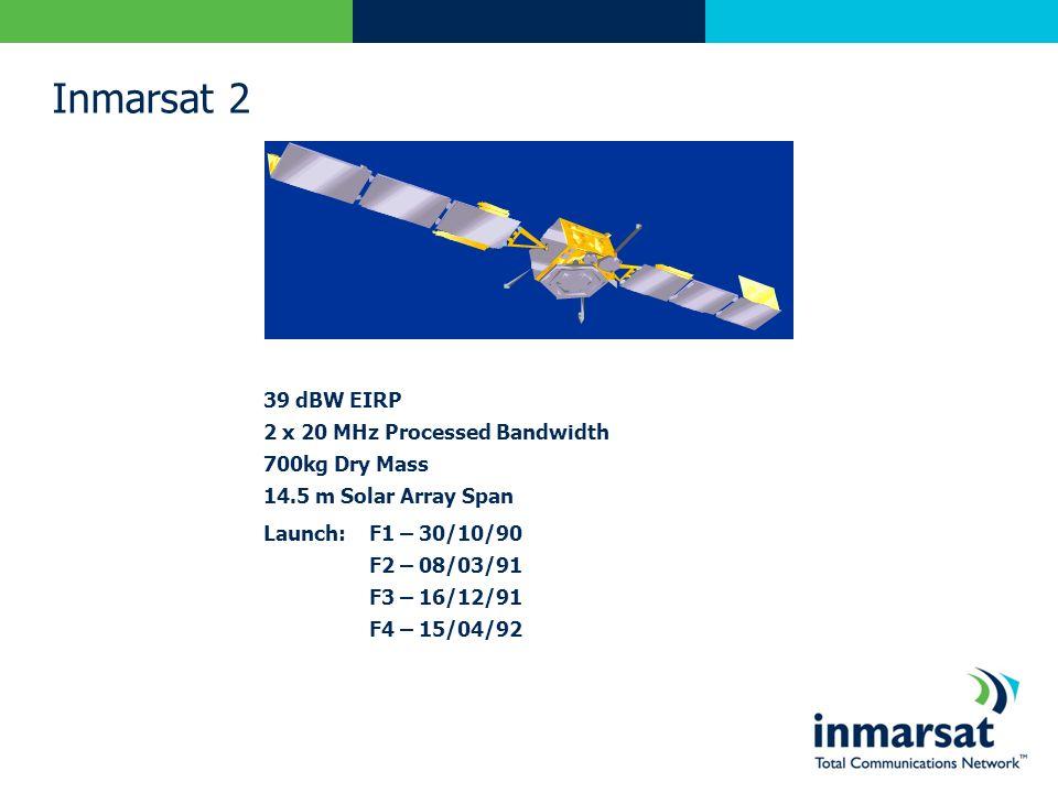 Inmarsat 2 39 dBW EIRP 2 x 20 MHz Processed Bandwidth 700kg Dry Mass 14.5 m Solar Array Span Launch:F1 – 30/10/90 F2 – 08/03/91 F3 – 16/12/91 F4 – 15/