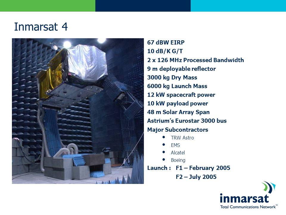 Inmarsat 4 67 dBW EIRP 10 dB/K G/T 2 x 126 MHz Processed Bandwidth 9 m deployable reflector 3000 kg Dry Mass 6000 kg Launch Mass 12 kW spacecraft powe