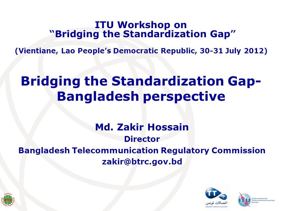 Bridging the Standardization Gap- Bangladesh perspective Md. Zakir Hossain Director Bangladesh Telecommunication Regulatory Commission zakir@btrc.gov.