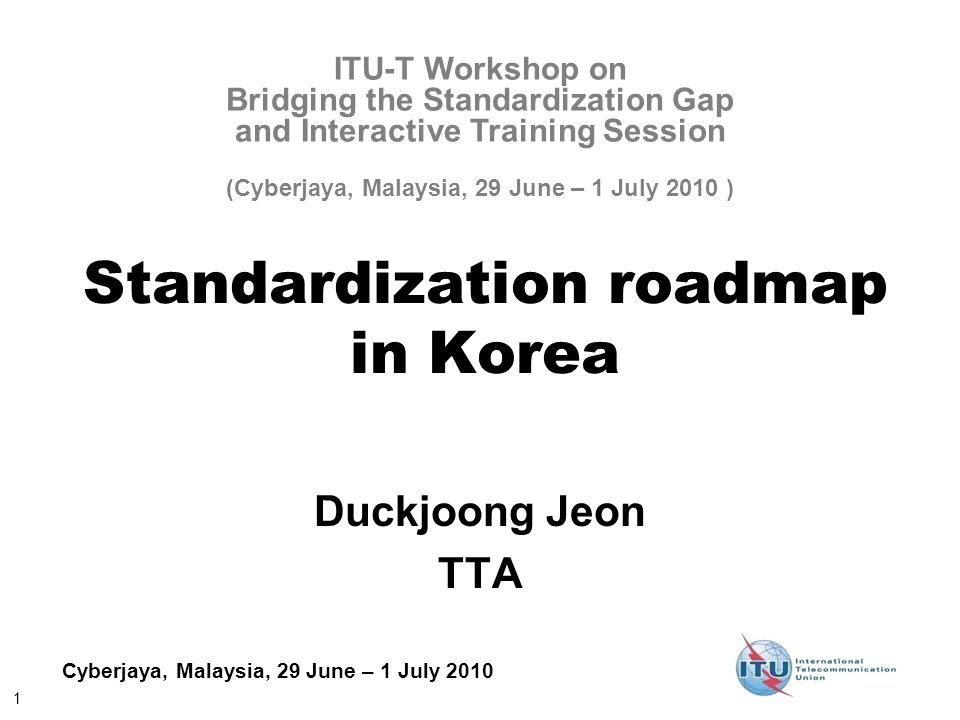 1 Cyberjaya, Malaysia, 29 June – 1 July 2010 Standardization roadmap in Korea Duckjoong Jeon TTA ITU-T Workshop on Bridging the Standardization Gap an