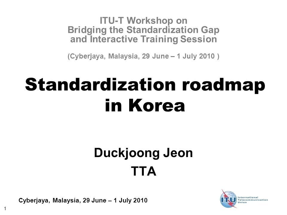 1 Cyberjaya, Malaysia, 29 June – 1 July 2010 Standardization roadmap in Korea Duckjoong Jeon TTA ITU-T Workshop on Bridging the Standardization Gap and Interactive Training Session (Cyberjaya, Malaysia, 29 June – 1 July 2010 )