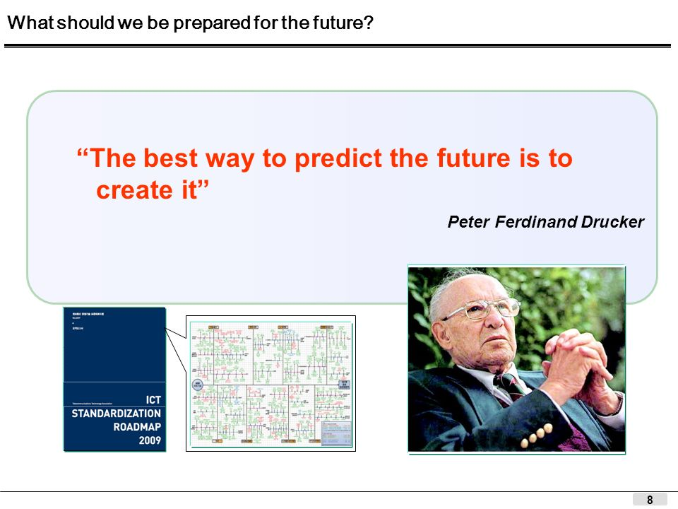 8 The best way to predict the future is to create it Peter Ferdinand Drucker What should we be prepared for the future?