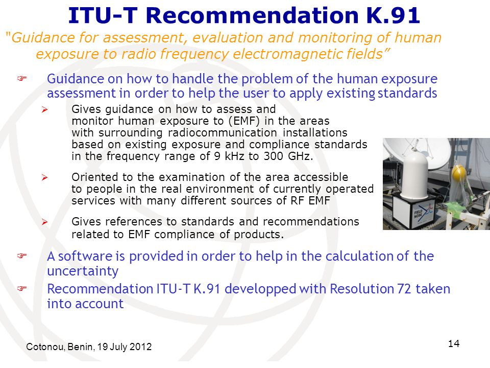 Cotonou, Benin, 19 July ITU-T Recommendation K.91 Guidance for assessment, evaluation and monitoring of human exposure to radio frequency electromagnetic fields Guidance on how to handle the problem of the human exposure assessment in order to help the user to apply existing standards Gives guidance on how to assess and monitor human exposure to (EMF) in the areas with surrounding radiocommunication installations based on existing exposure and compliance standards in the frequency range of 9 kHz to 300 GHz.