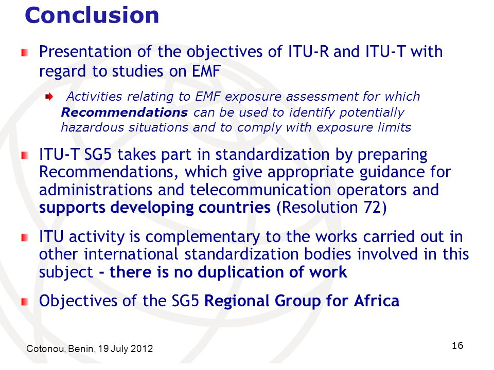 Cotonou, Benin, 19 July Conclusion Presentation of the objectives of ITU-R and ITU-T with regard to studies on EMF Activities relating to EMF exposure assessment for which Recommendations can be used to identify potentially hazardous situations and to comply with exposure limits ITU-T SG5 takes part in standardization by preparing Recommendations, which give appropriate guidance for administrations and telecommunication operators and supports developing countries (Resolution 72) ITU activity is complementary to the works carried out in other international standardization bodies involved in this subject - there is no duplication of work Objectives of the SG5 Regional Group for Africa
