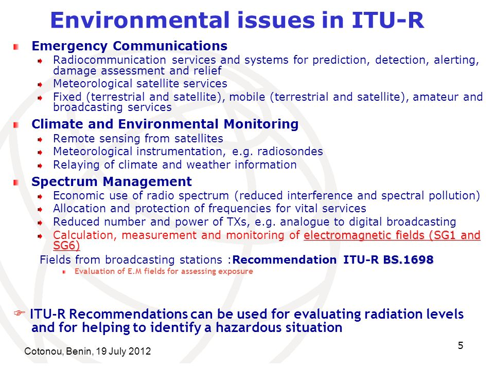 Cotonou, Benin, 19 July 2012 16 Conclusion Presentation of the objectives of ITU-R and ITU-T with regard to studies on EMF Activities relating to EMF exposure assessment for which Recommendations can be used to identify potentially hazardous situations and to comply with exposure limits ITU-T SG5 takes part in standardization by preparing Recommendations, which give appropriate guidance for administrations and telecommunication operators and supports developing countries (Resolution 72) ITU activity is complementary to the works carried out in other international standardization bodies involved in this subject - there is no duplication of work Objectives of the SG5 Regional Group for Africa