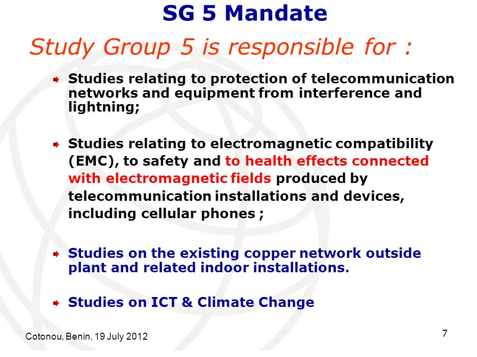 Cotonou, Benin, 19 July SG 5 Mandate Study Group 5 is responsible for : Studies relating to protection of telecommunication networks and equipment from interference and lightning; Studies relating to electromagnetic compatibility (EMC), to safety and to health effects connected with electromagnetic fields produced by telecommunication installations and devices, including cellular phones ; Studies on the existing copper network outside plant and related indoor installations.