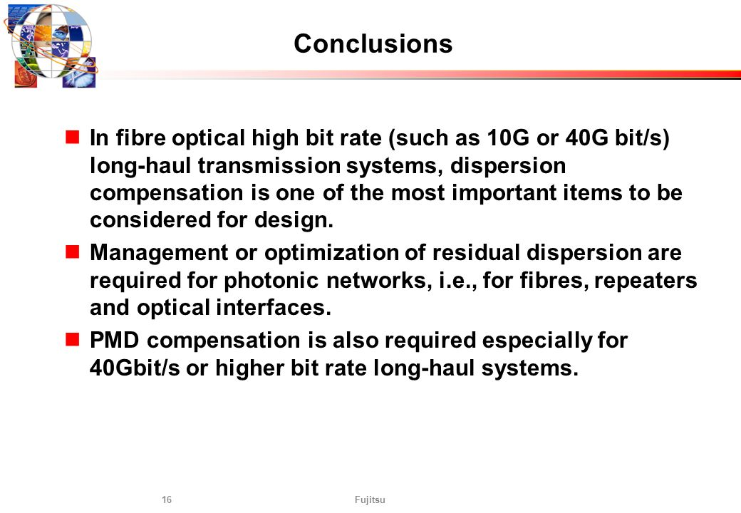 Fujitsu16 Conclusions In fibre optical high bit rate (such as 10G or 40G bit/s) long-haul transmission systems, dispersion compensation is one of the
