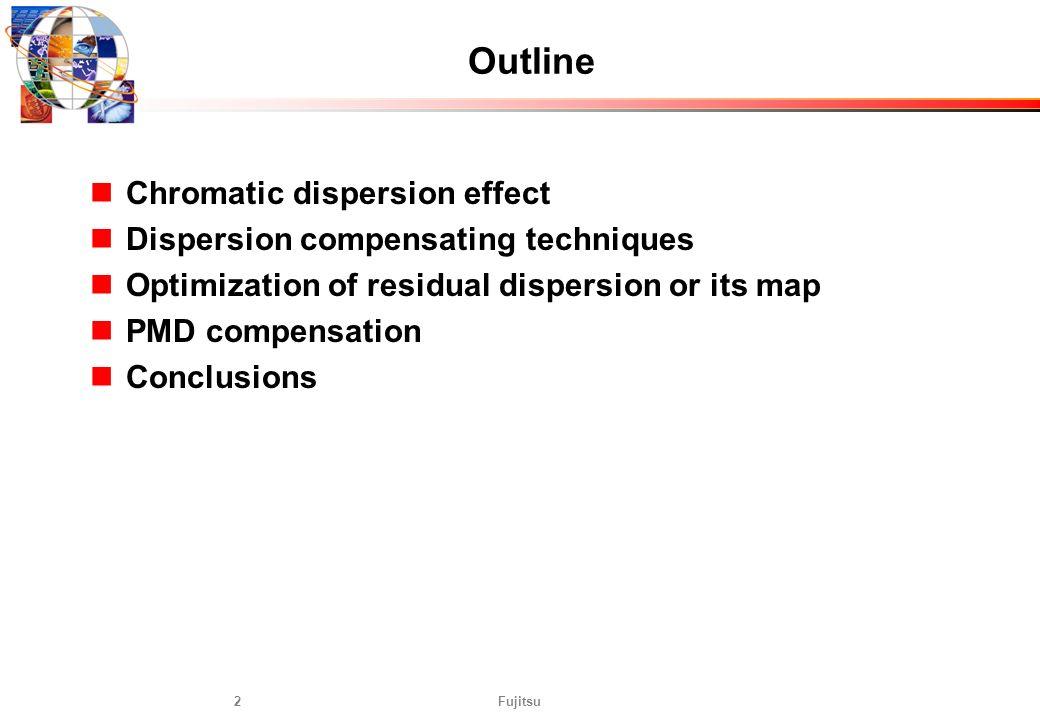Fujitsu2 Outline Chromatic dispersion effect Dispersion compensating techniques Optimization of residual dispersion or its map PMD compensation Conclu
