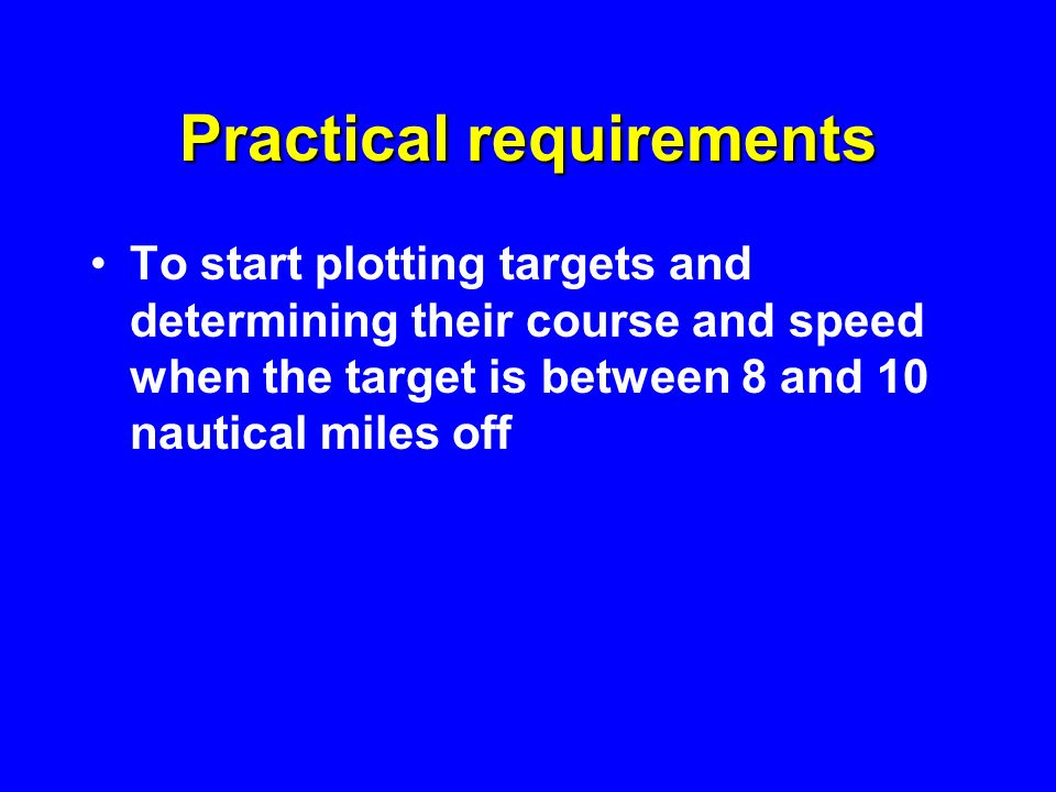 Practical requirements To start plotting targets and determining their course and speed when the target is between 8 and 10 nautical miles off