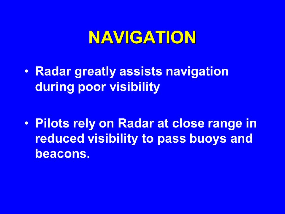 NAVIGATION Radar greatly assists navigation during poor visibility Pilots rely on Radar at close range in reduced visibility to pass buoys and beacons