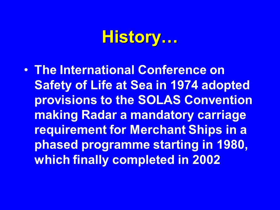History… The International Conference on Safety of Life at Sea in 1974 adopted provisions to the SOLAS Convention making Radar a mandatory carriage re