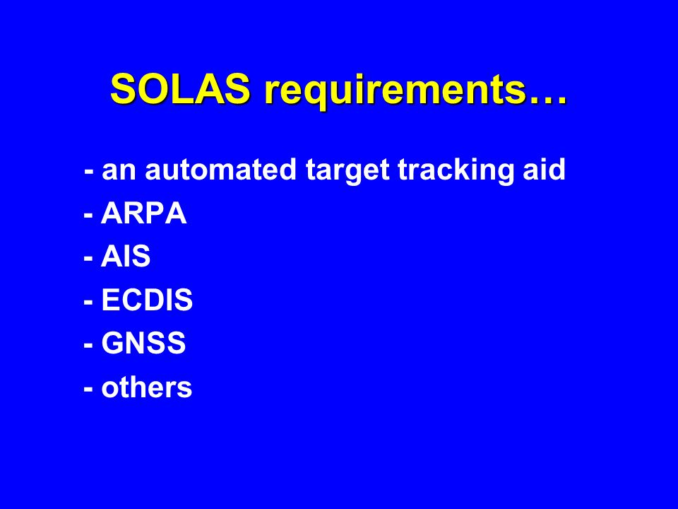 SOLAS requirements… - an automated target tracking aid - ARPA - AIS - ECDIS - GNSS - others