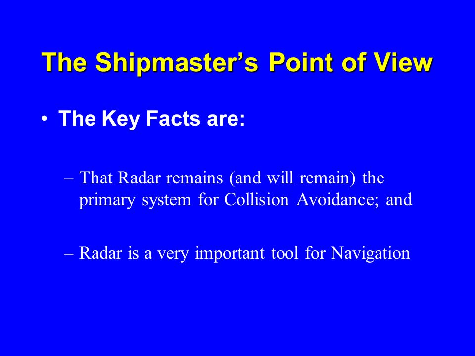 The Shipmasters Point of View The Key Facts are: –That Radar remains (and will remain) the primary system for Collision Avoidance; and –Radar is a ver