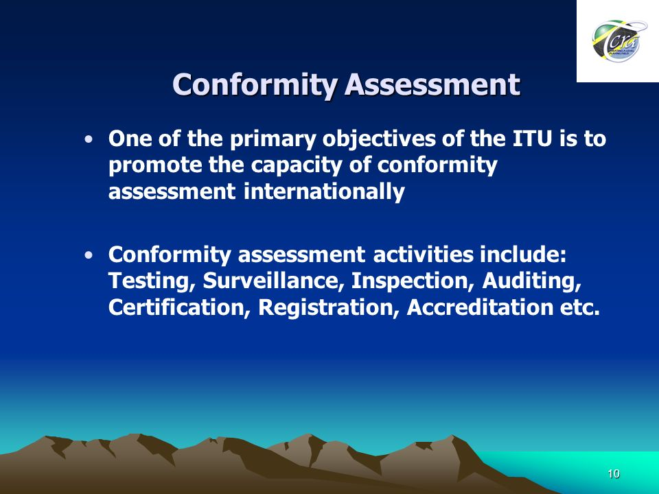 10 Conformity Assessment One of the primary objectives of the ITU is to promote the capacity of conformity assessment internationally Conformity assessment activities include: Testing, Surveillance, Inspection, Auditing, Certification, Registration, Accreditation etc.