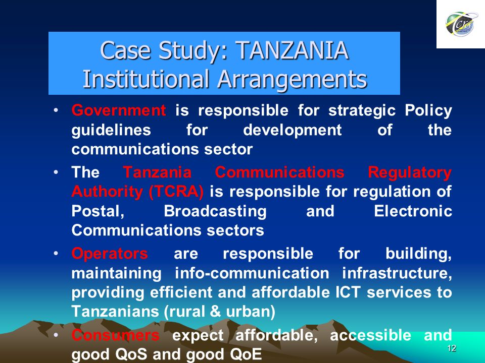 12 Case Study: TANZANIA Institutional Arrangements Government is responsible for strategic Policy guidelines for development of the communications sector The Tanzania Communications Regulatory Authority (TCRA) is responsible for regulation of Postal, Broadcasting and Electronic Communications sectors Operators are responsible for building, maintaining info-communication infrastructure, providing efficient and affordable ICT services to Tanzanians (rural & urban) Consumers expect affordable, accessible and good QoS and good QoE