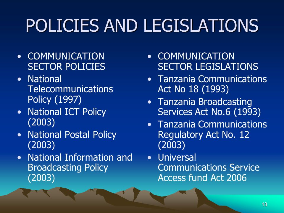 13 POLICIES AND LEGISLATIONS COMMUNICATION SECTOR POLICIES National Telecommunications Policy (1997) National ICT Policy (2003) National Postal Policy (2003) National Information and Broadcasting Policy (2003) COMMUNICATION SECTOR LEGISLATIONS Tanzania Communications Act No 18 (1993) Tanzania Broadcasting Services Act No.6 (1993) Tanzania Communications Regulatory Act No.