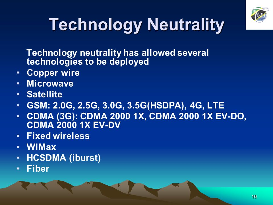 16 Technology Neutrality Technology neutrality has allowed several technologies to be deployed Copper wire Microwave Satellite GSM: 2.0G, 2.5G, 3.0G, 3.5G(HSDPA), 4G, LTE CDMA (3G): CDMA 2000 1X, CDMA 2000 1X EV-DO, CDMA 2000 1X EV-DV Fixed wireless WiMax HCSDMA (iburst) Fiber