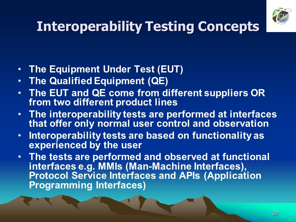 22 Interoperability Testing Concepts The Equipment Under Test (EUT) The Qualified Equipment (QE) The EUT and QE come from different suppliers OR from two different product lines The interoperability tests are performed at interfaces that offer only normal user control and observation Interoperability tests are based on functionality as experienced by the user The tests are performed and observed at functional interfaces e.g.