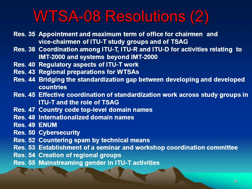 7 WTSA-08 Resolutions (3) (New) Res.56Roles of TSAG and ITU-T study group vice-chairmen from developing countries Res.57Strengthening coordination and cooperation among ITU-R, ITU-T and ITU-D on matters of mutual interest Res.58Encourage the creation of national computer incident response teams, particularly for developing countries Res.59Enhancing participation of telecommunication operators from developing countries Res.60Responding to the challenges of the evolution of the numbering system and its convergence with IP-based systems/networks Res.61Misappropriation of international telecommunication numbering resources Res.62Dispute settlement Res.63Studies regarding nomadic telecommunication services and applications Res.64IP address allocation and encouraging the deployment of IPv6 Res.65Calling party number delivery Res.66The creation of a technology watch function in the Telecommunication Standardization Bureau