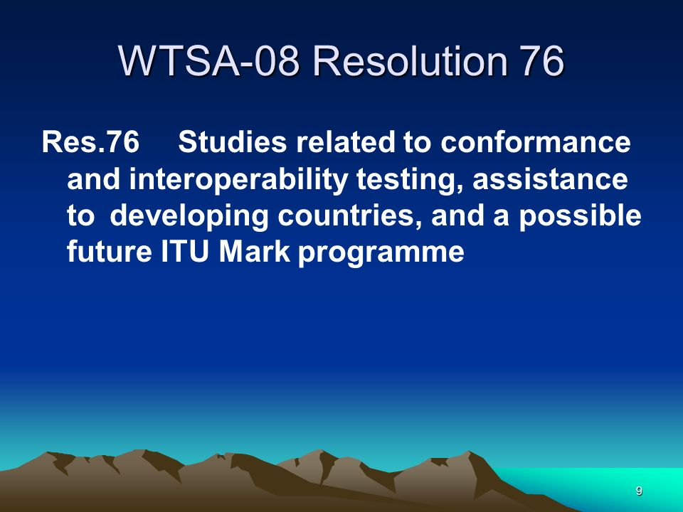 9 WTSA-08 Resolution 76 Res.76Studies related to conformance and interoperability testing, assistance to developing countries, and a possible future ITU Mark programme