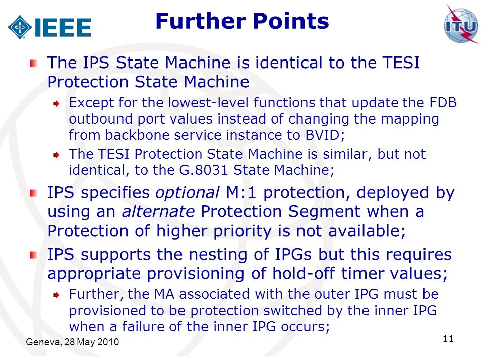 Further Points Geneva, 28 May 2010 11 The IPS State Machine is identical to the TESI Protection State Machine Except for the lowest-level functions that update the FDB outbound port values instead of changing the mapping from backbone service instance to BVID; The TESI Protection State Machine is similar, but not identical, to the G.8031 State Machine; IPS specifies optional M:1 protection, deployed by using an alternate Protection Segment when a Protection of higher priority is not available; IPS supports the nesting of IPGs but this requires appropriate provisioning of hold-off timer values; Further, the MA associated with the outer IPG must be provisioned to be protection switched by the inner IPG when a failure of the inner IPG occurs;