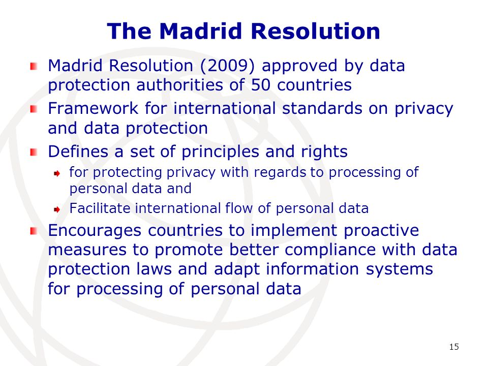 The Madrid Resolution Madrid Resolution (2009) approved by data protection authorities of 50 countries Framework for international standards on privacy and data protection Defines a set of principles and rights for protecting privacy with regards to processing of personal data and Facilitate international flow of personal data Encourages countries to implement proactive measures to promote better compliance with data protection laws and adapt information systems for processing of personal data 15