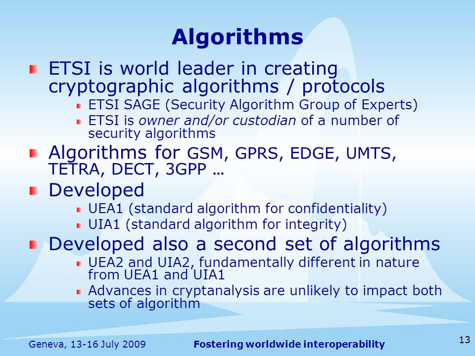 Fostering worldwide interoperability 13 Geneva, 13-16 July 2009 ETSI is world leader in creating cryptographic algorithms / protocols ETSI SAGE (Security Algorithm Group of Experts) ETSI is owner and/or custodian of a number of security algorithms Algorithms for GSM, GPRS, EDGE, UMTS, TETRA, DECT, 3GPP … Developed UEA1 (standard algorithm for confidentiality) UIA1 (standard algorithm for integrity) Developed also a second set of algorithms UEA2 and UIA2, fundamentally different in nature from UEA1 and UIA1 Advances in cryptanalysis are unlikely to impact both sets of algorithm Algorithms