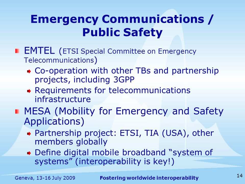 Fostering worldwide interoperability 14 Geneva, 13-16 July 2009 EMTEL ( ETSI Special Committee on Emergency Telecommunications ) Co-operation with other TBs and partnership projects, including 3GPP Requirements for telecommunications infrastructure MESA (Mobility for Emergency and Safety Applications) Partnership project: ETSI, TIA (USA), other members globally Define digital mobile broadband system of systems (interoperability is key!) Emergency Communications / Public Safety