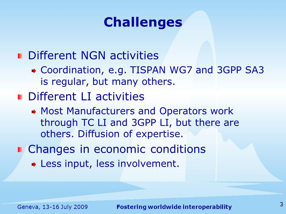 Fostering worldwide interoperability 3 Geneva, 13-16 July 2009 Different NGN activities Coordination, e.g. TISPAN WG7 and 3GPP SA3 is regular, but man