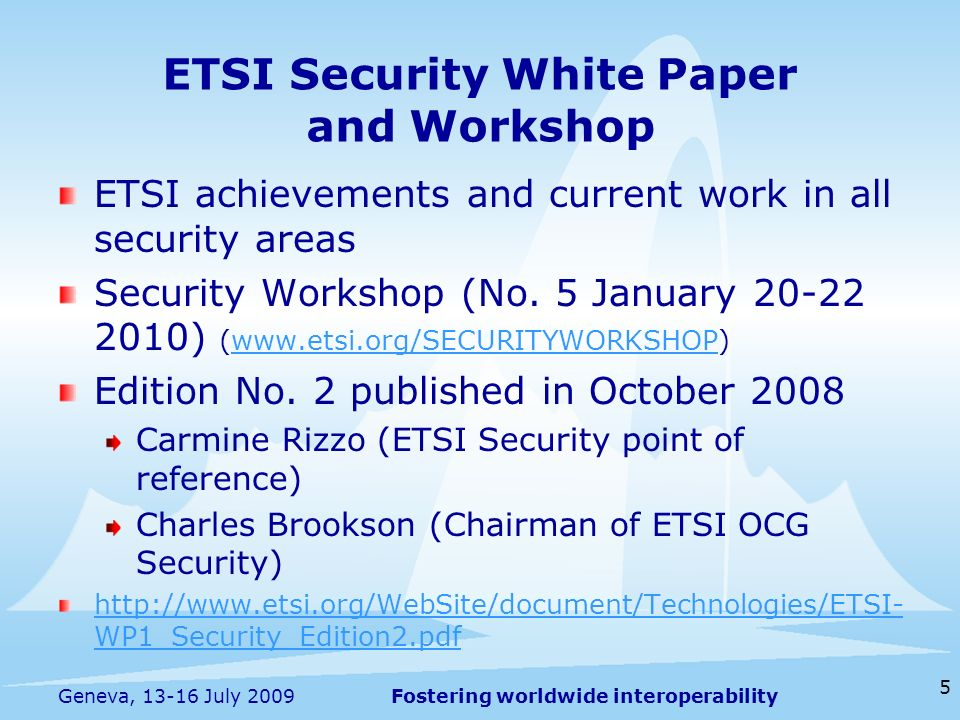Fostering worldwide interoperability 5 Geneva, 13-16 July 2009 ETSI achievements and current work in all security areas Security Workshop (No. 5 Janua