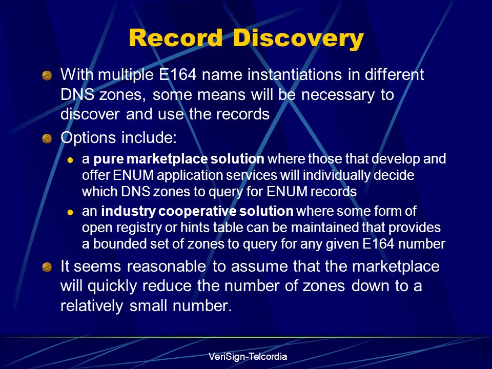 VeriSign-Telcordia Record Discovery With multiple E164 name instantiations in different DNS zones, some means will be necessary to discover and use th