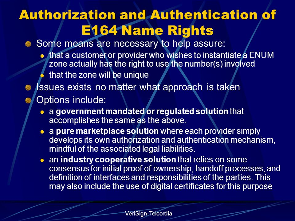 VeriSign-Telcordia Authorization and Authentication of E164 Name Rights Some means are necessary to help assure: that a customer or provider who wishes to instantiate a ENUM zone actually has the right to use the number(s) involved that the zone will be unique Issues exists no matter what approach is taken Options include: a government mandated or regulated solution that accomplishes the same as the above.