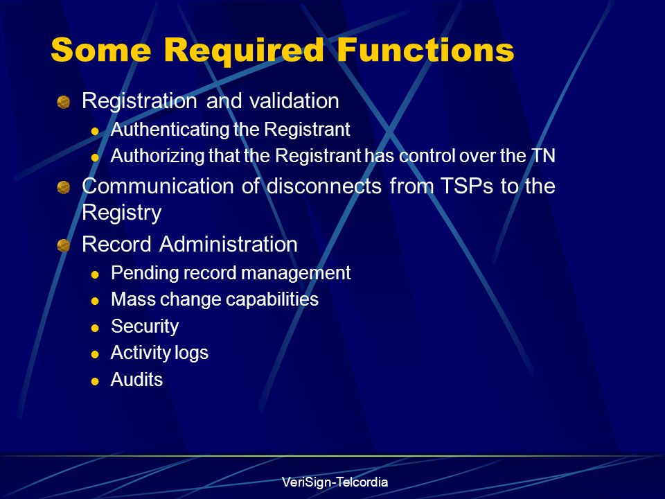 VeriSign-Telcordia Some Required Functions Registration and validation Authenticating the Registrant Authorizing that the Registrant has control over the TN Communication of disconnects from TSPs to the Registry Record Administration Pending record management Mass change capabilities Security Activity logs Audits