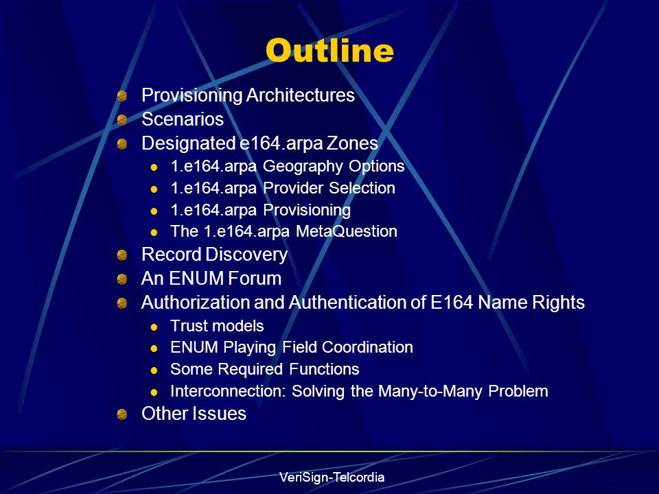 VeriSign-Telcordia Outline Provisioning Architectures Scenarios Designated e164.arpa Zones 1.e164.arpa Geography Options 1.e164.arpa Provider Selection 1.e164.arpa Provisioning The 1.e164.arpa MetaQuestion Record Discovery An ENUM Forum Authorization and Authentication of E164 Name Rights Trust models ENUM Playing Field Coordination Some Required Functions Interconnection: Solving the Many-to-Many Problem Other Issues