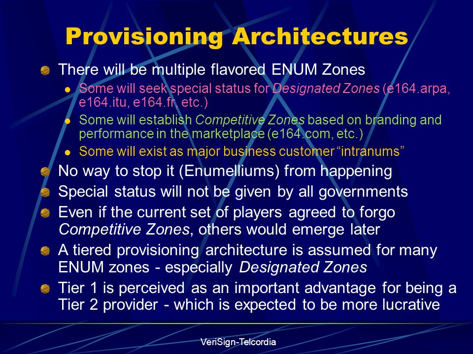 VeriSign-Telcordia Provisioning Architectures There will be multiple flavored ENUM Zones Some will seek special status for Designated Zones (e164.arpa, e164.itu, e164.fr, etc.) Some will establish Competitive Zones based on branding and performance in the marketplace (e164.com, etc.) Some will exist as major business customer intranums No way to stop it (Enumelliums) from happening Special status will not be given by all governments Even if the current set of players agreed to forgo Competitive Zones, others would emerge later A tiered provisioning architecture is assumed for many ENUM zones - especially Designated Zones Tier 1 is perceived as an important advantage for being a Tier 2 provider - which is expected to be more lucrative