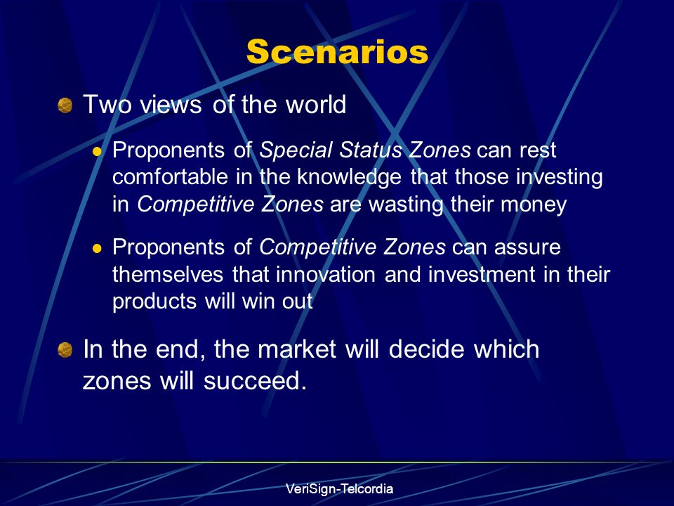 VeriSign-Telcordia Scenarios Two views of the world Proponents of Special Status Zones can rest comfortable in the knowledge that those investing in Competitive Zones are wasting their money Proponents of Competitive Zones can assure themselves that innovation and investment in their products will win out In the end, the market will decide which zones will succeed.