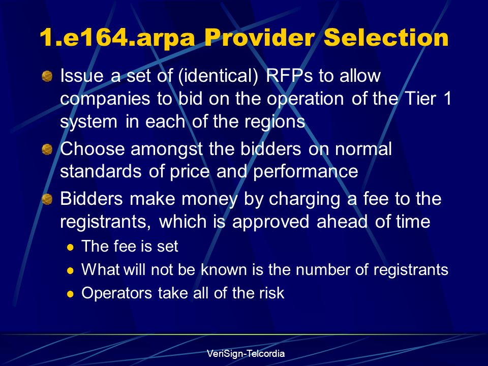 VeriSign-Telcordia 1.e164.arpa Provider Selection Issue a set of (identical) RFPs to allow companies to bid on the operation of the Tier 1 system in each of the regions Choose amongst the bidders on normal standards of price and performance Bidders make money by charging a fee to the registrants, which is approved ahead of time The fee is set What will not be known is the number of registrants Operators take all of the risk