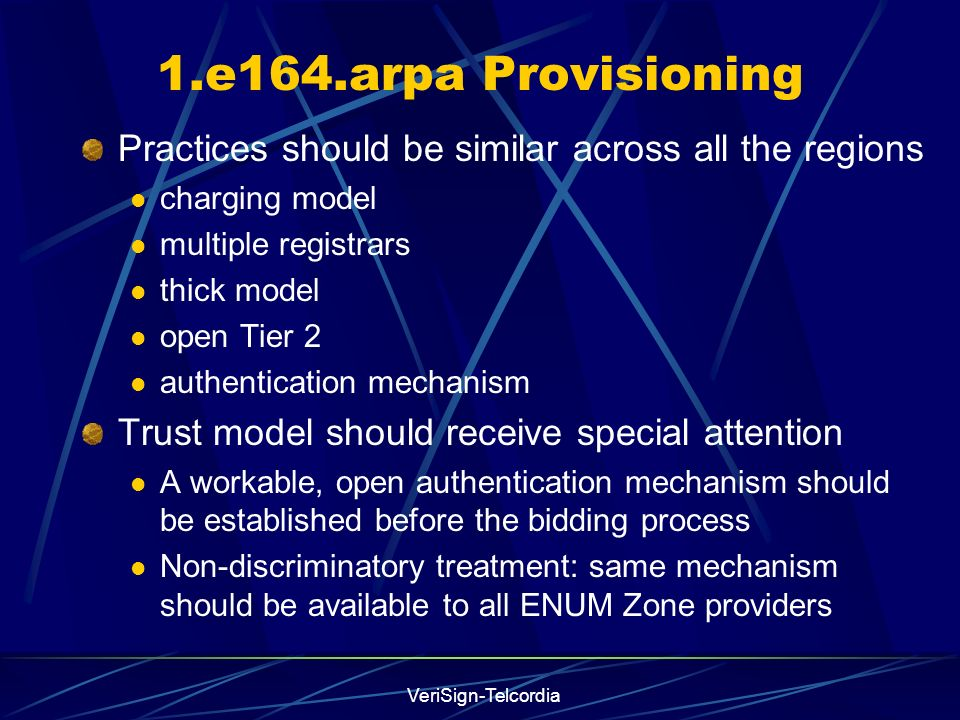 VeriSign-Telcordia 1.e164.arpa Provisioning Practices should be similar across all the regions charging model multiple registrars thick model open Tier 2 authentication mechanism Trust model should receive special attention A workable, open authentication mechanism should be established before the bidding process Non-discriminatory treatment: same mechanism should be available to all ENUM Zone providers